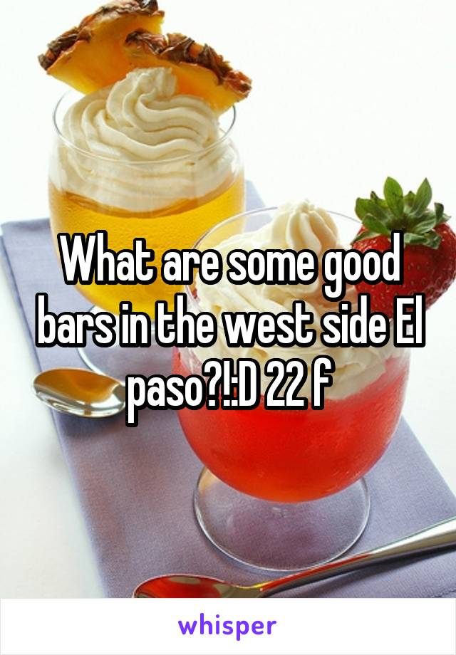 What are some good bars in the west side El paso?!:D 22 f