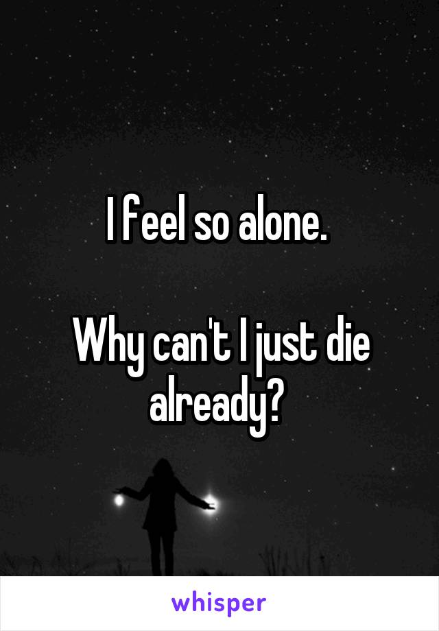 I feel so alone.   Why can't I just die already?
