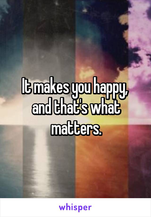 It makes you happy,  and that's what matters.