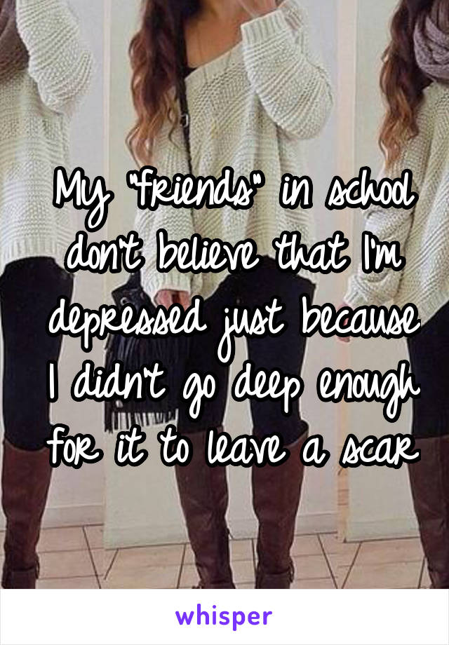 "My ""friends"" in school don't believe that I'm depressed just because I didn't go deep enough for it to leave a scar"