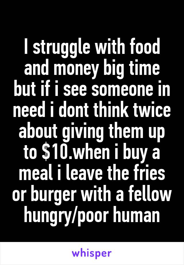 I struggle with food and money big time but if i see someone in need i dont think twice about giving them up to $10.when i buy a meal i leave the fries or burger with a fellow hungry/poor human