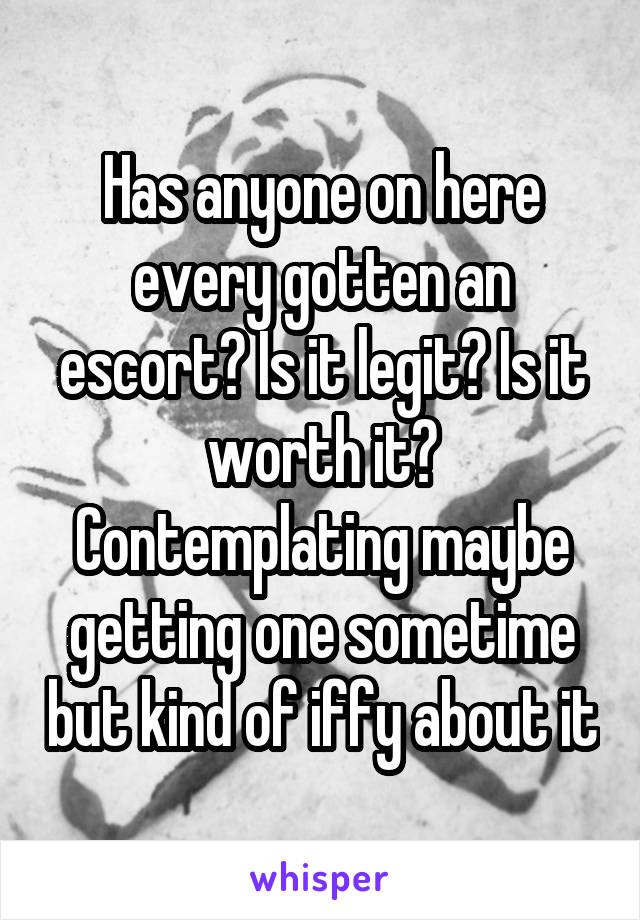 Has anyone on here every gotten an escort? Is it legit? Is it worth it? Contemplating maybe getting one sometime but kind of iffy about it