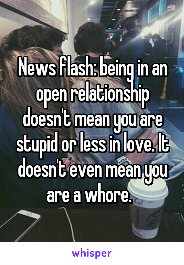 News flash: being in an open relationship doesn't mean you are stupid or less in love. It doesn't even mean you are a whore.