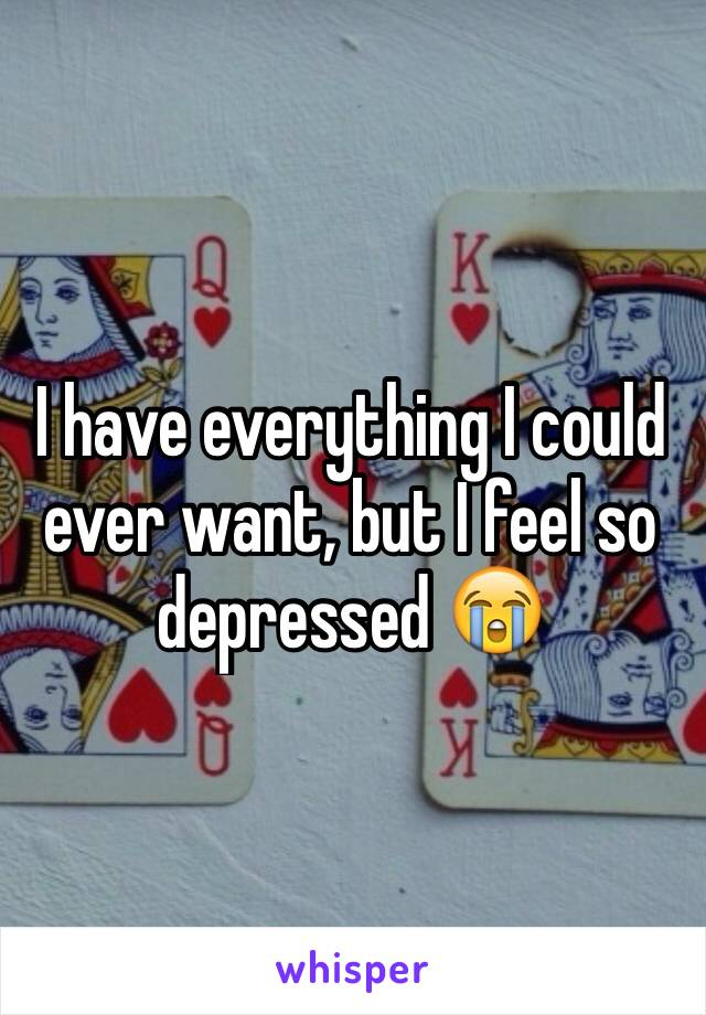 I have everything I could ever want, but I feel so depressed 😭