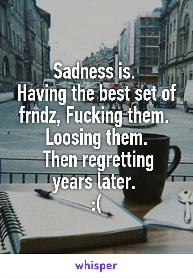 Sadness is.  Having the best set of frndz, Fucking them.   Loosing them.   Then regretting years later.  :(
