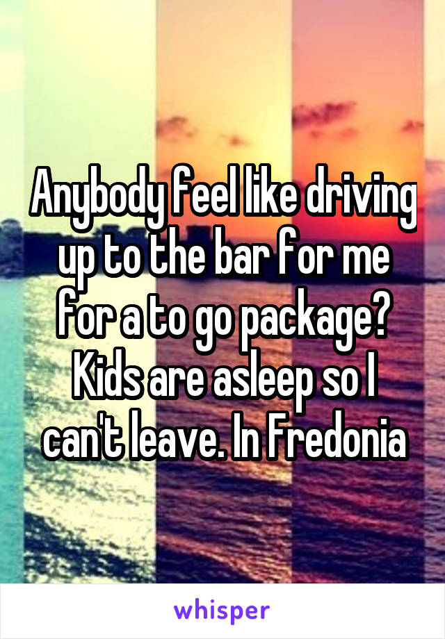 Anybody feel like driving up to the bar for me for a to go package? Kids are asleep so I can't leave. In Fredonia