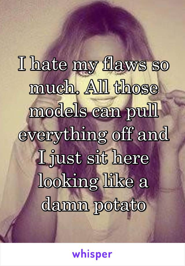 I hate my flaws so much. All those models can pull everything off and I just sit here looking like a damn potato