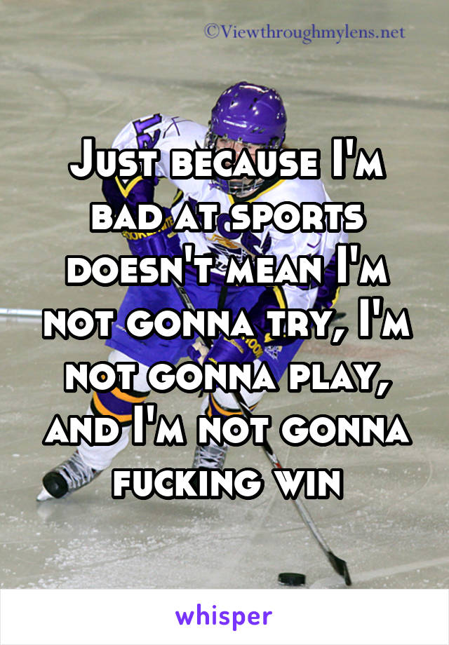 Just because I'm bad at sports doesn't mean I'm not gonna try, I'm not gonna play, and I'm not gonna fucking win