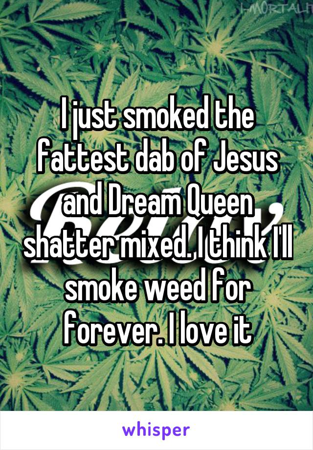 I just smoked the fattest dab of Jesus and Dream Queen shatter mixed. I think I'll smoke weed for forever. I love it