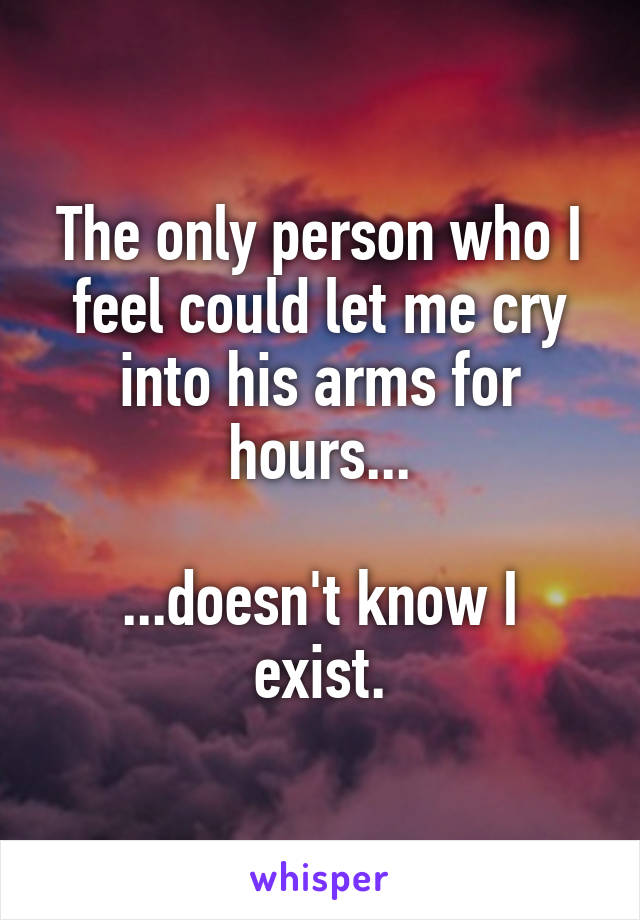 The only person who I feel could let me cry into his arms for hours...  ...doesn't know I exist.