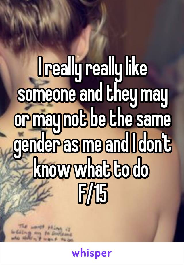 I really really like someone and they may or may not be the same gender as me and I don't know what to do  F/15