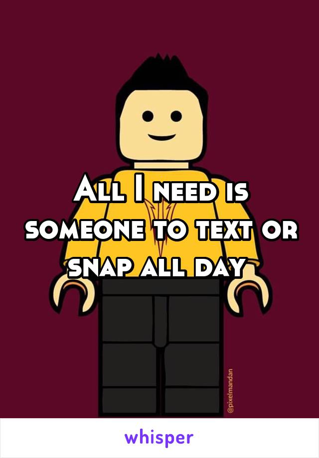 All I need is someone to text or snap all day