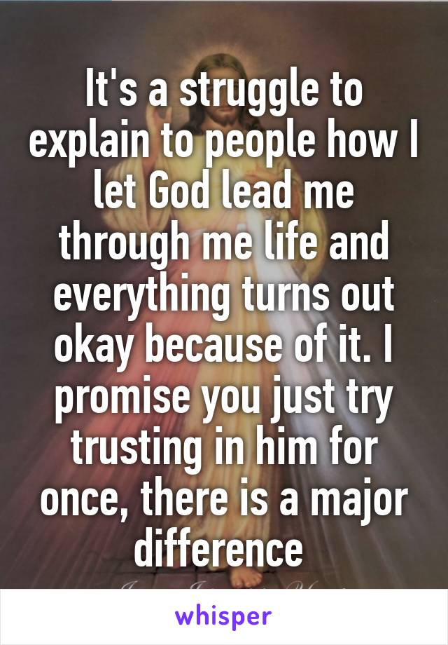 It's a struggle to explain to people how I let God lead me through me life and everything turns out okay because of it. I promise you just try trusting in him for once, there is a major difference