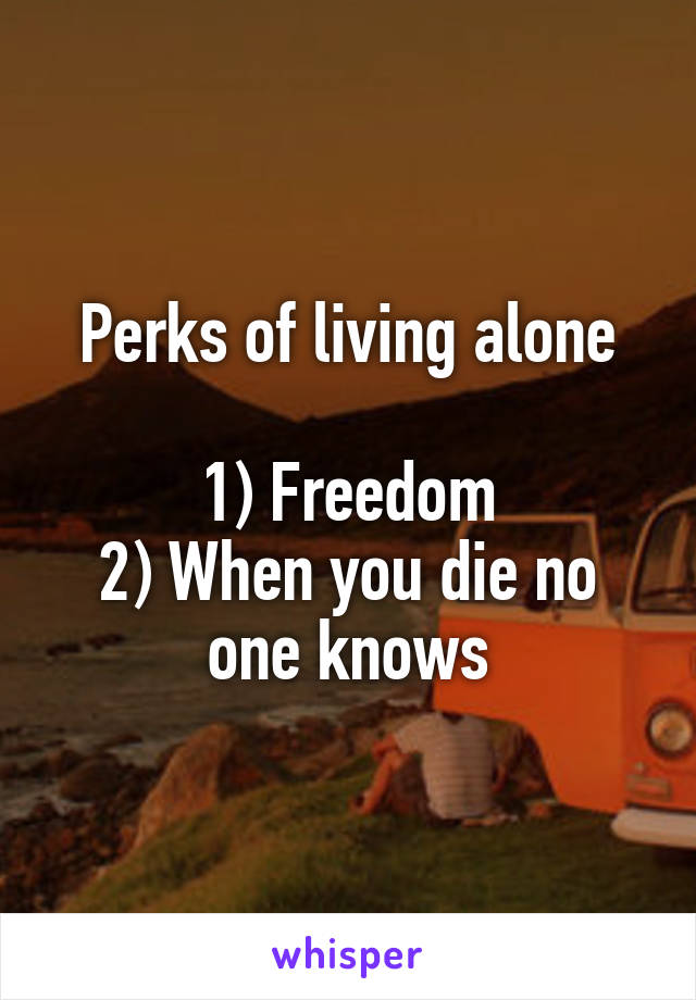 Perks of living alone  1) Freedom 2) When you die no one knows