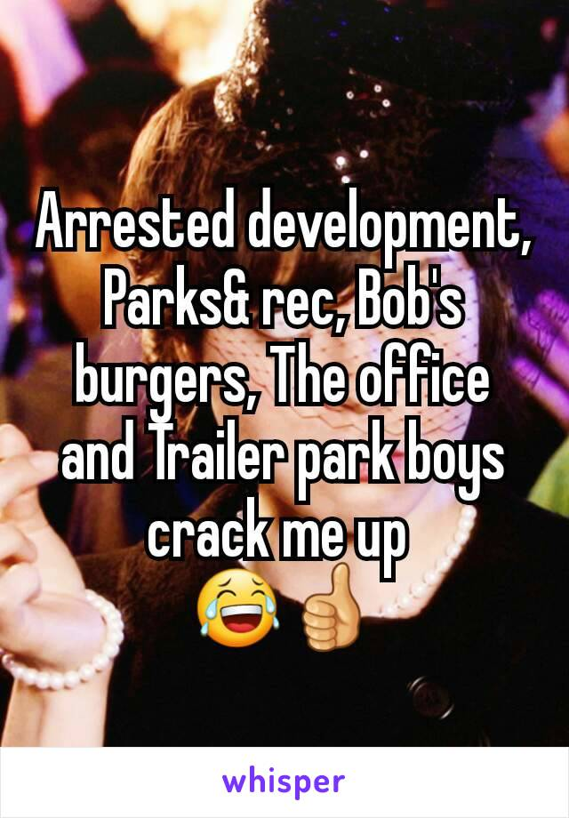 Arrested development, Parks& rec, Bob's burgers, The office and Trailer park boys crack me up  😂👍