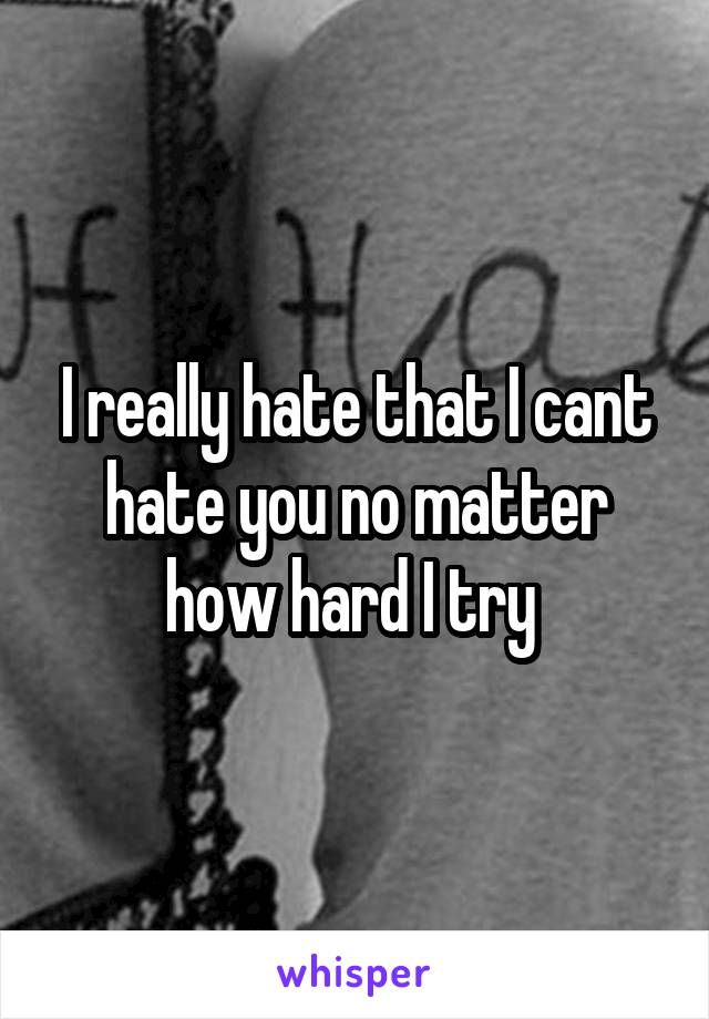 I really hate that I cant hate you no matter how hard I try