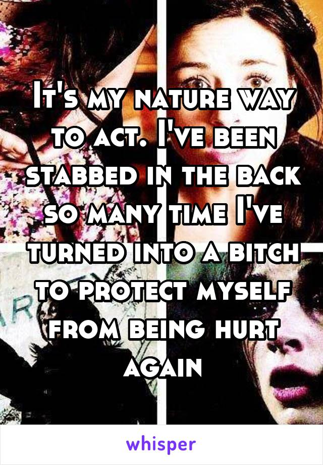 It's my nature way to act. I've been stabbed in the back so many time I've turned into a bitch to protect myself from being hurt again