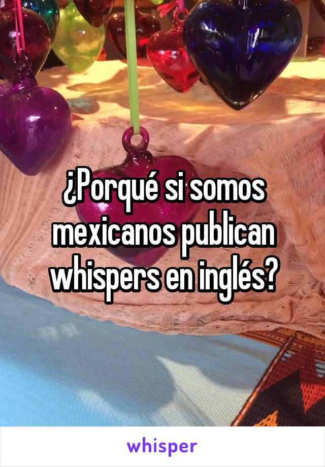 ¿Porqué si somos mexicanos publican whispers en inglés?