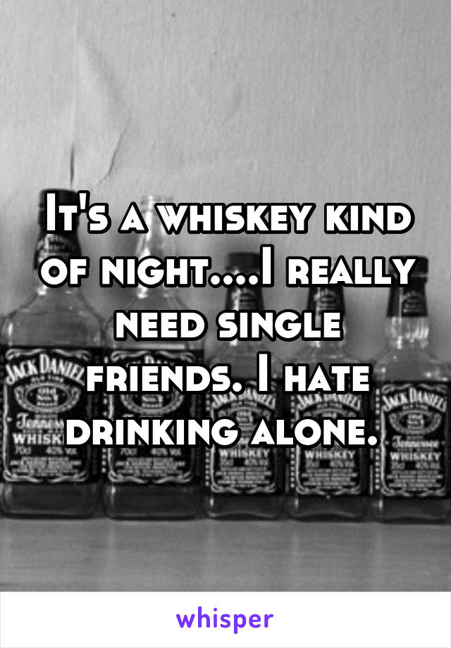 It's a whiskey kind of night....I really need single friends. I hate drinking alone.