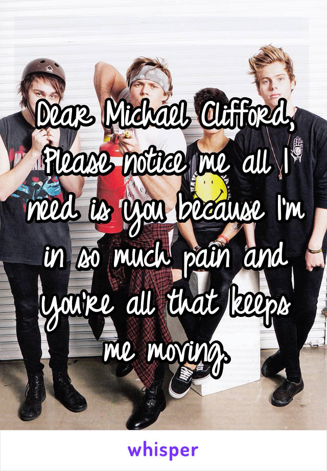 Dear Michael Clifford, Please notice me all I need is you because I'm in so much pain and you're all that keeps me moving.