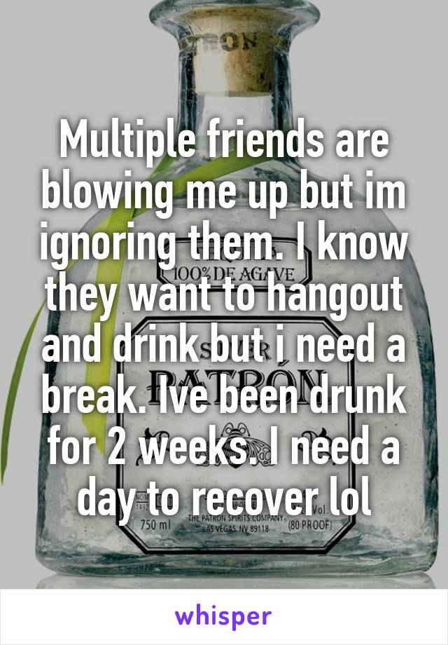 Multiple friends are blowing me up but im ignoring them. I know they want to hangout and drink but i need a break. Ive been drunk for 2 weeks. I need a day to recover lol