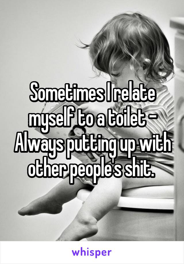 Sometimes I relate myself to a toilet - Always putting up with other people's shit.