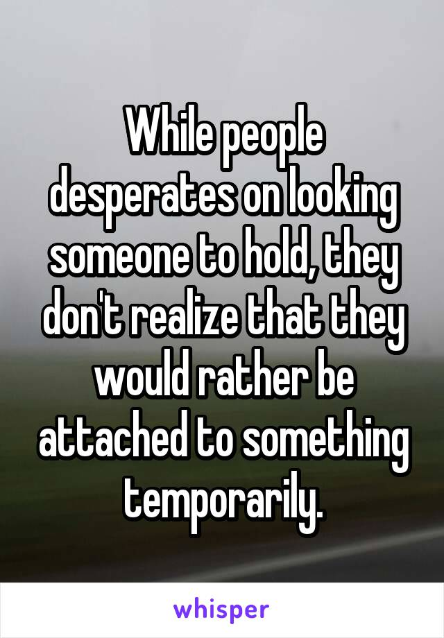 While people desperates on looking someone to hold, they don't realize that they would rather be attached to something temporarily.
