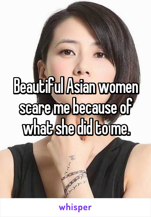 Beautiful Asian women scare me because of what she did to me.