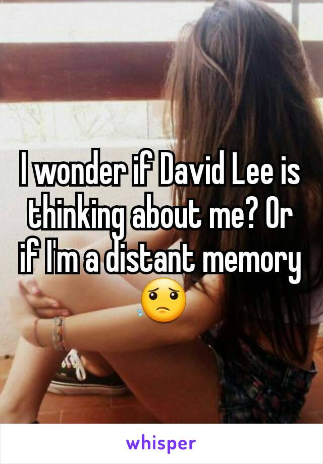 I wonder if David Lee is thinking about me? Or if I'm a distant memory 😟