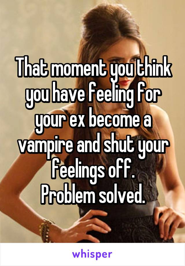 That moment you think you have feeling for your ex become a vampire and shut your feelings off. Problem solved.