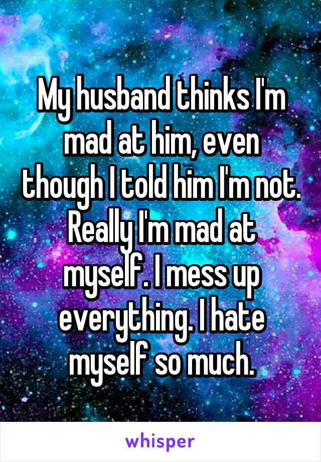 My husband thinks I'm mad at him, even though I told him I'm not. Really I'm mad at myself. I mess up everything. I hate myself so much.