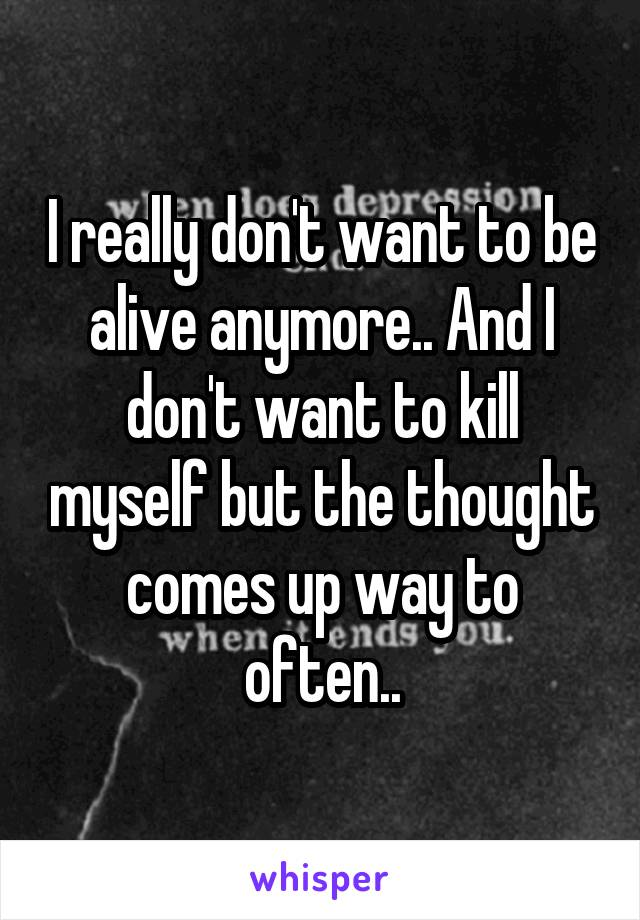 I really don't want to be alive anymore.. And I don't want to kill myself but the thought comes up way to often..