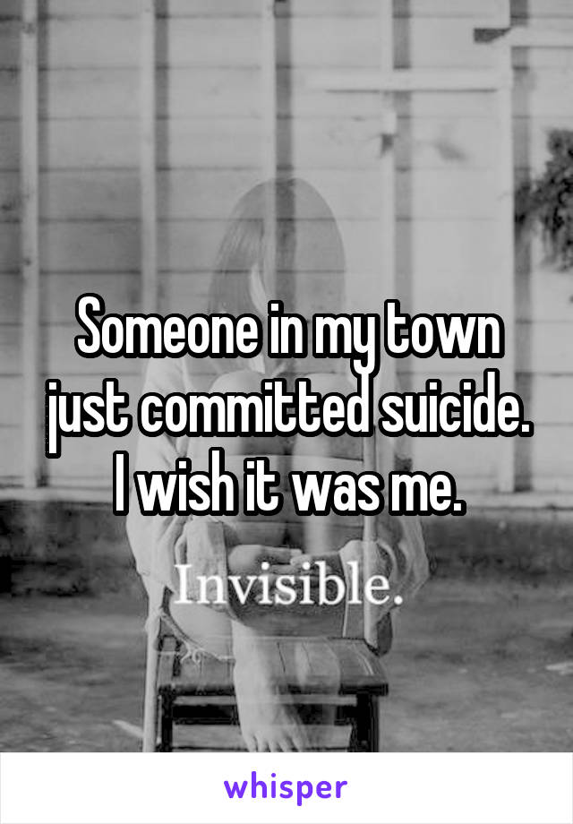 Someone in my town just committed suicide. I wish it was me.