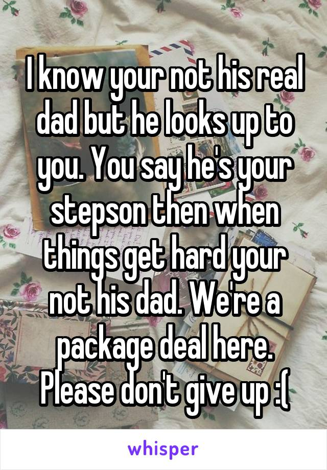 I know your not his real dad but he looks up to you. You say he's your stepson then when things get hard your not his dad. We're a package deal here. Please don't give up :(