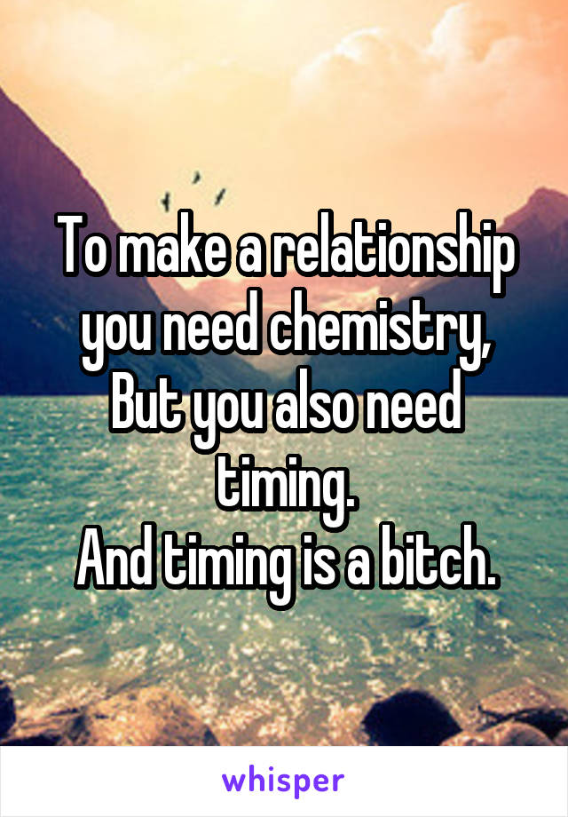 To make a relationship you need chemistry, But you also need timing. And timing is a bitch.