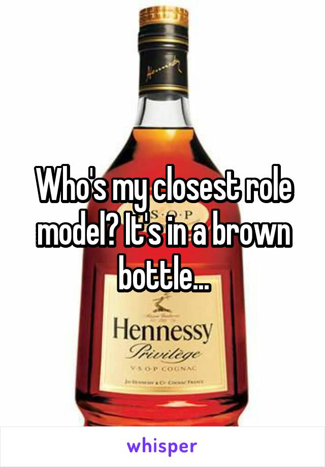 Who's my closest role model? It's in a brown bottle...