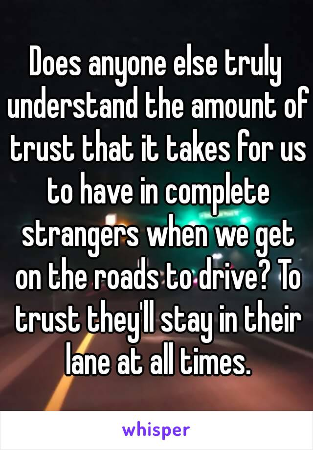 Does anyone else truly understand the amount of trust that it takes for us to have in complete strangers when we get on the roads to drive? To trust they'll stay in their lane at all times.