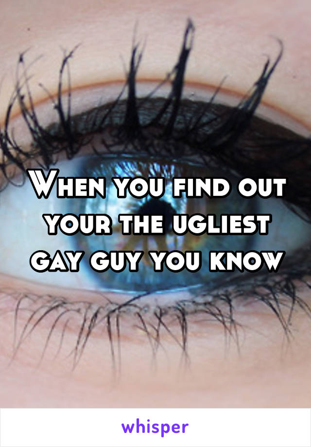 When you find out your the ugliest gay guy you know