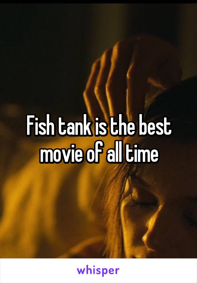 Fish tank is the best movie of all time