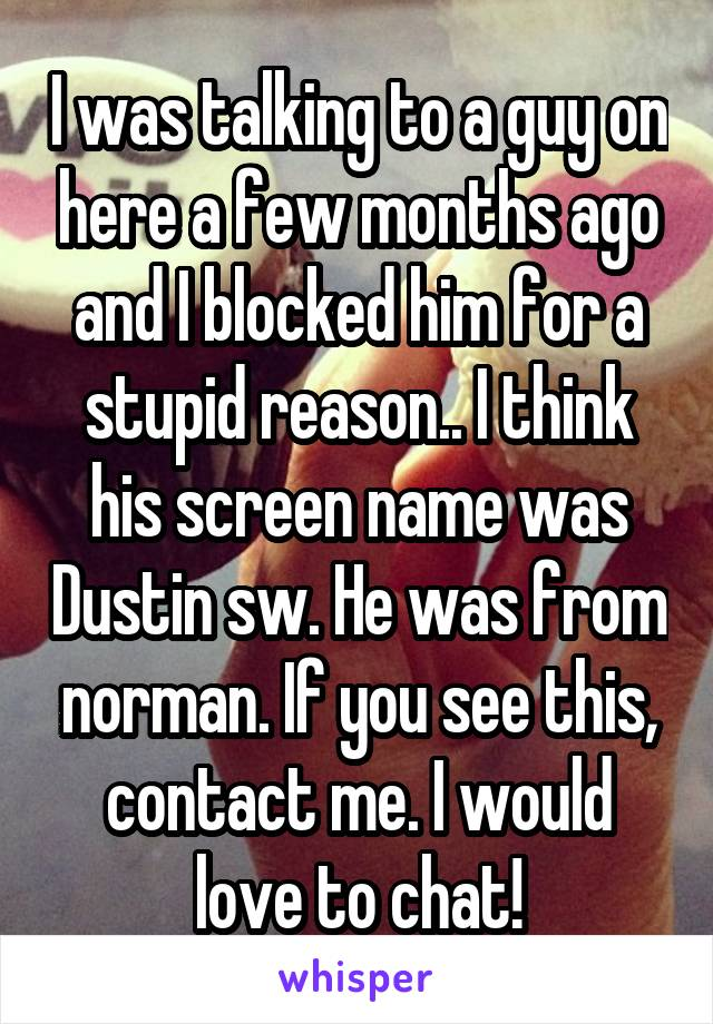I was talking to a guy on here a few months ago and I blocked him for a stupid reason.. I think his screen name was Dustin sw. He was from norman. If you see this, contact me. I would love to chat!