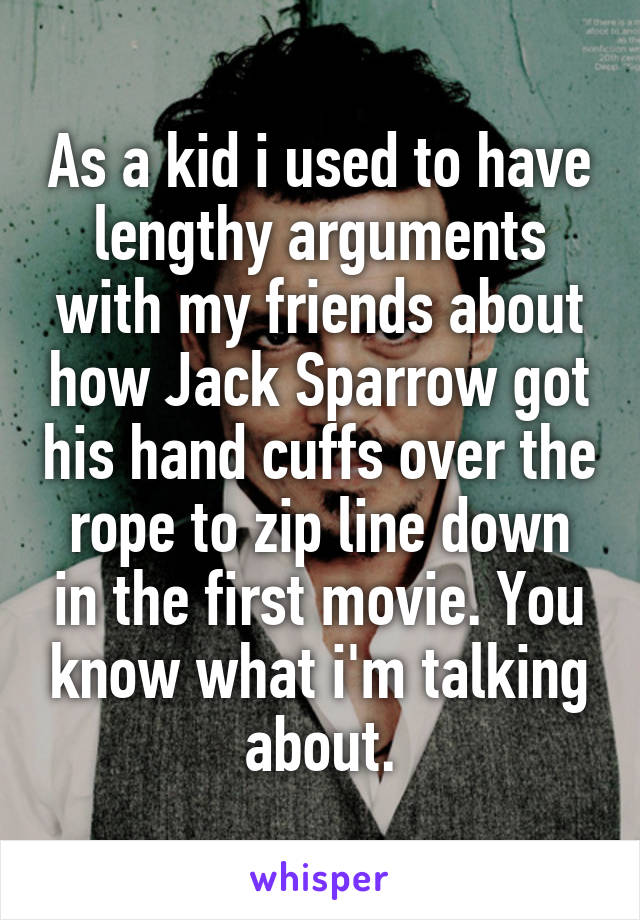 As a kid i used to have lengthy arguments with my friends about how Jack Sparrow got his hand cuffs over the rope to zip line down in the first movie. You know what i'm talking about.