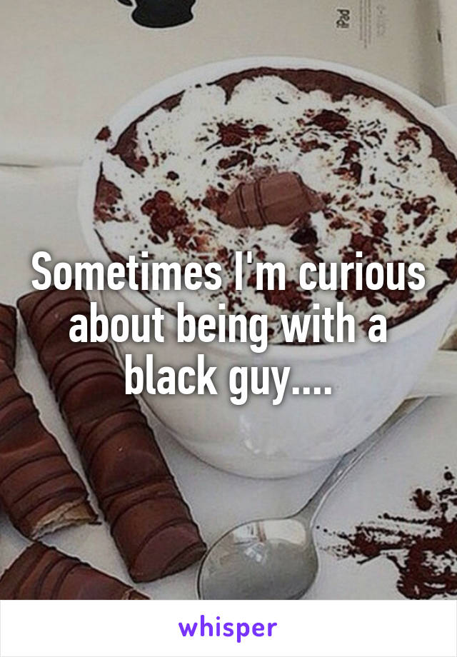 Sometimes I'm curious about being with a black guy....