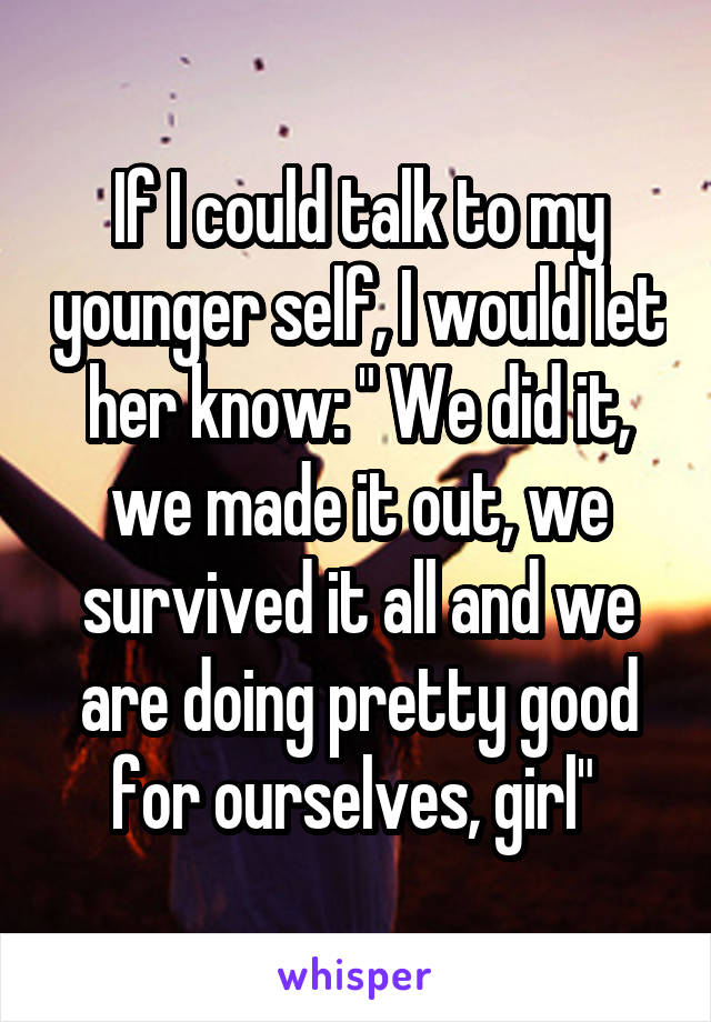 """If I could talk to my younger self, I would let her know: """" We did it, we made it out, we survived it all and we are doing pretty good for ourselves, girl"""""""