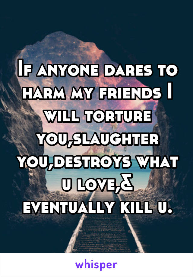 If anyone dares to harm my friends I will torture you,slaughter you,destroys what u love,& eventually kill u.