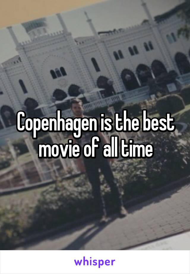 Copenhagen is the best movie of all time