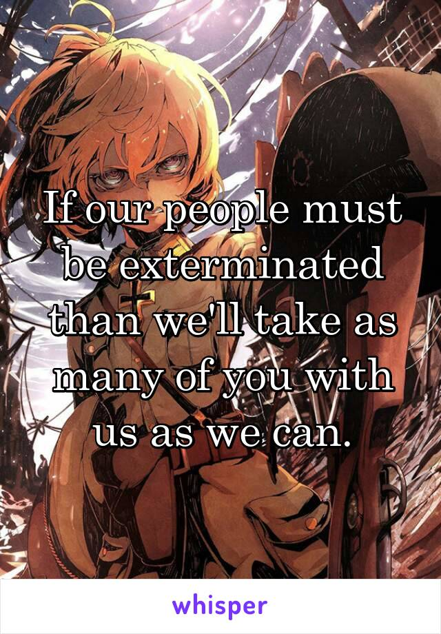 If our people must be exterminated than we'll take as many of you with us as we can.