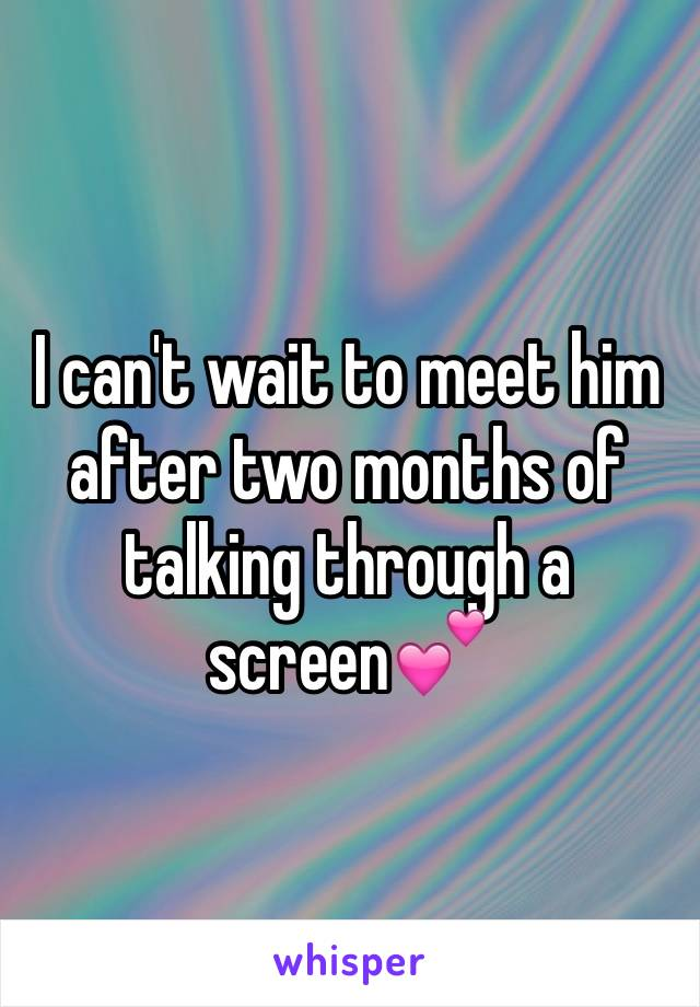 I can't wait to meet him after two months of talking through a screen💕