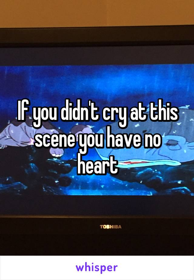 If you didn't cry at this scene you have no heart
