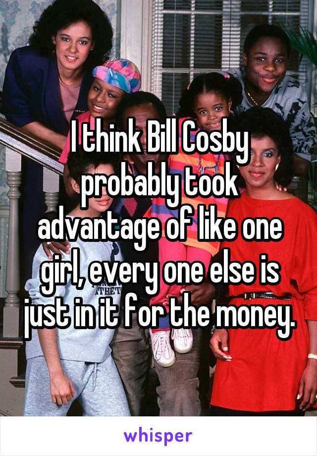 I think Bill Cosby probably took advantage of like one girl, every one else is just in it for the money.