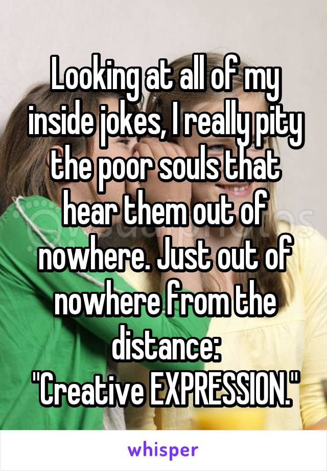 "Looking at all of my inside jokes, I really pity the poor souls that hear them out of nowhere. Just out of nowhere from the distance: ""Creative EXPRESSION."""